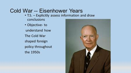 Cold War -- Eisenhower Years T.S. – Explicitly assess information and draw conclusions Objective- to understand how The Cold War shaped foreign policy.
