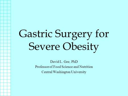 Gastric Surgery for Severe Obesity David L. Gee, PhD Professor of Food Science and Nutrition Central Washington University.