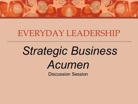 EVERYDAY LEADERSHIP Strategic Business Acumen Discussion Session.