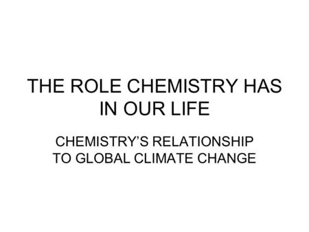 THE ROLE CHEMISTRY HAS IN OUR LIFE CHEMISTRY'S RELATIONSHIP TO GLOBAL CLIMATE CHANGE.