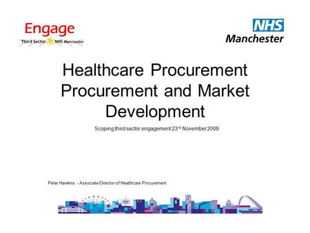 Healthcare Procurement Procurement and Market Development Peter Hawkins - Associate Director of Healthcare Procurement Scoping third sector engagement.