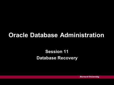 Harvard University Oracle Database Administration Session 11 Database Recovery.