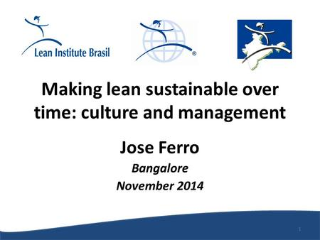Making lean sustainable over time: culture and management Jose Ferro Bangalore November 2014 1.