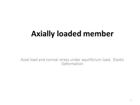 Axially loaded member Axial load and normal stress under equilibrium load, Elastic Deformation.