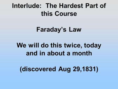 Interlude: The Hardest Part of this Course Faraday's Law We will do this twice, today and in about a month (discovered Aug 29,1831)