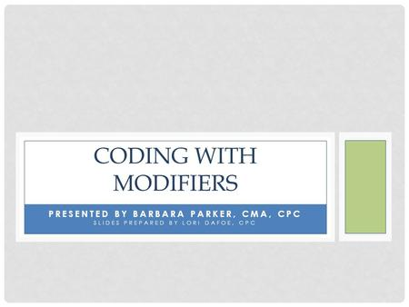 PRESENTED BY BARBARA PARKER, CMA, CPC SLIDES PREPARED BY LORI DAFOE, CPC CODING WITH MODIFIERS.