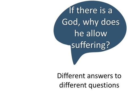 Different answers to different questions If there is a God, why does he allow suffering?