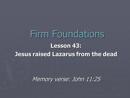 Firm Foundations Lesson 43: Jesus raised Lazarus from the dead Memory verse: John 11:25.