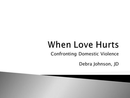 Confronting Domestic Violence Debra Johnson, JD.  While at UCLA ◦ Rape Crisis Center ◦ Battered Women Shelter  While in Office ◦ DVTF ◦ DV March.