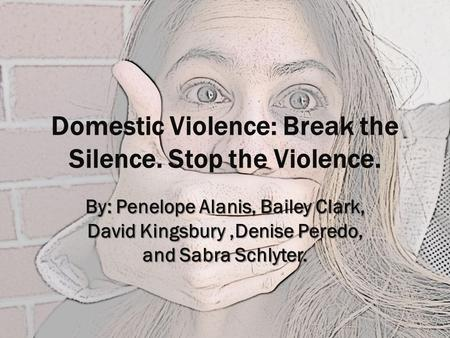 Domestic Violence: Break the Silence. Stop the Violence. By: Penelope Alanis, Bailey Clark, David Kingsbury,Denise Peredo, and Sabra Schlyter.
