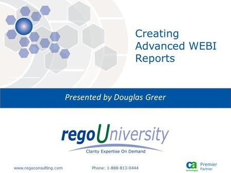 Www.regoconsulting.comPhone: 1-888-813-0444 Presented by Douglas Greer Creating Advanced WEBI Reports.