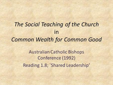 The Social Teaching of the Church in Common Wealth for Common Good Australian Catholic Bishops Conference (1992) Reading 1.8; `Shared Leadership'