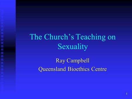 1 The Church's Teaching on Sexuality Ray Campbell Queensland Bioethics Centre.