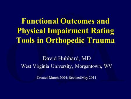 Functional Outcomes and Physical Impairment Rating Tools in Orthopedic Trauma David Hubbard, MD West Virginia University, Morgantown, WV Created March.