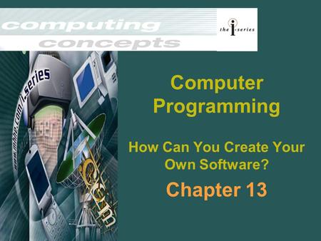 Computer Programming How Can You Create Your Own Software? Chapter 13.