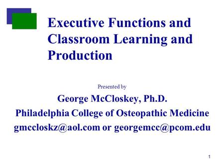 1 Presented by George McCloskey, Ph.D. Philadelphia College of Osteopathic Medicine or Executive Functions and Classroom.