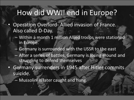 How did WWII end in Europe? Operation Overlord- Allied invasion of France. Also called D-Day. – Within a month 1 million Allied troops were stationed in.