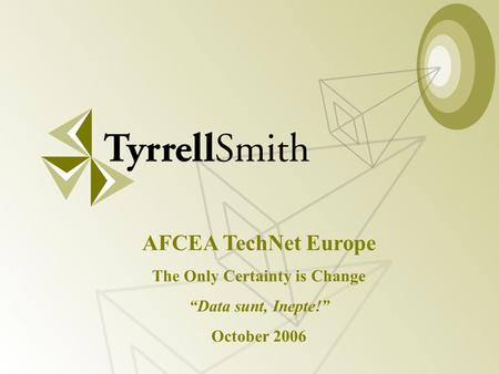 "Data Sunt, Inepte! Copyright 2006 AFCEA TechNet 2006 AFCEA TechNet Europe The Only Certainty is Change ""Data sunt, Inepte!"" October 2006."