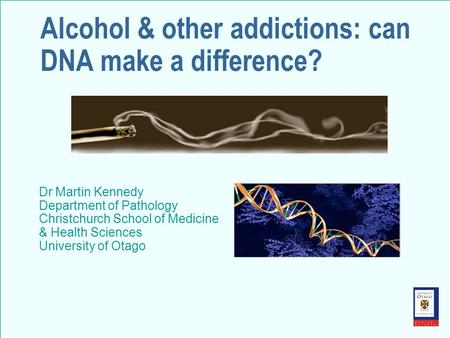 Alcohol & other addictions: can DNA make a difference? Dr Martin Kennedy Department of Pathology Christchurch School of Medicine & Health Sciences University.