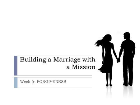 Building a Marriage with a Mission Week 6- FORGIVENESS.