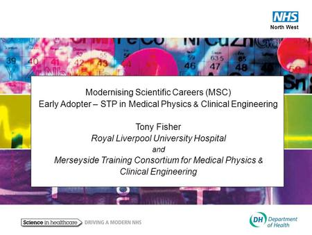 North West Modernising Scientific Careers (MSC) Early Adopter – STP in Medical Physics & Clinical Engineering Tony Fisher Royal Liverpool University Hospital.
