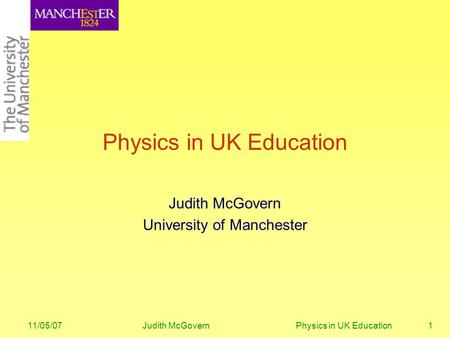 11/05/07Judith McGovern Physics in UK Education1 Physics in UK Education Judith McGovern University of Manchester.