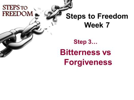 Steps to Freedom Week 7 Step 3… Bitterness vs Forgiveness.