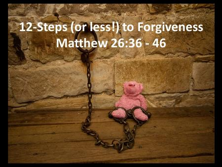 12-Steps (or less!) to Forgiveness Matthew 26:36 - 46.