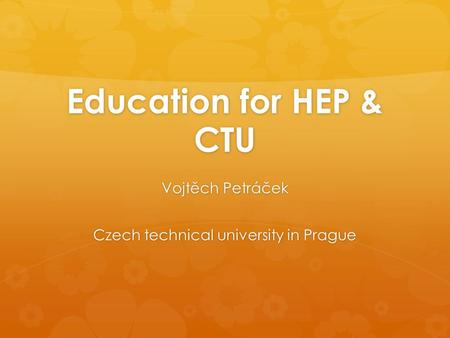 Education for HEP & CTU Vojtěch Petráček Czech technical university in Prague.