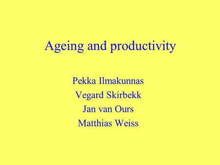 Ageing and productivity Pekka Ilmakunnas Vegard Skirbekk Jan van Ours Matthias Weiss.