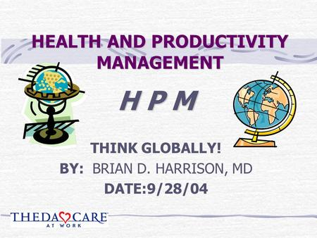 HEALTH AND PRODUCTIVITY MANAGEMENT H P M THINK GLOBALLY! BY: BRIAN D. HARRISON, MD DATE:9/28/04.