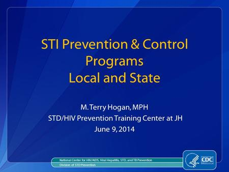 STI Prevention & Control Programs Local and State M. Terry Hogan, MPH STD/HIV Prevention Training Center at JH June 9, 2014 National Center for HIV/AIDS,
