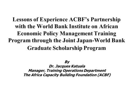 Lessons of Experience ACBF's Partnership with the World Bank Institute on African Economic Policy Management Training Program through the Joint Japan-World.