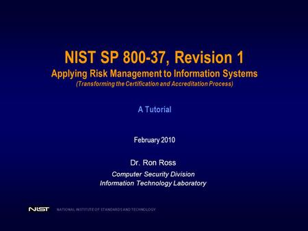 NIST SP 800-37, Revision 1 Applying Risk Management to Information Systems (Transforming the Certification and Accreditation Process) A Tutorial February.