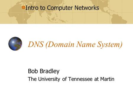 Intro to Computer Networks DNS (Domain Name System) Bob Bradley The University of Tennessee at Martin.