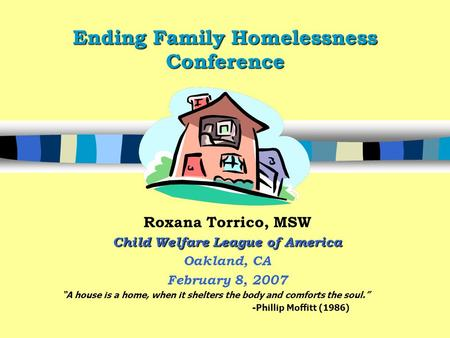 "Ending Family Homelessness Conference Roxana Torrico, MSW Child Welfare League of America Oakland, CA February 8, 2007 ""A house is a home, when it shelters."