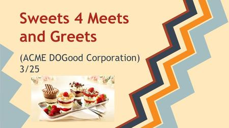 Sweets 4 Meets and Greets (ACME DOGood Corporation) 3/25.