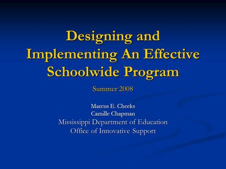 Designing and Implementing An Effective Schoolwide Program Summer 2008 Marcus E. Cheeks Camille Chapman Mississippi Department of Education Office of.