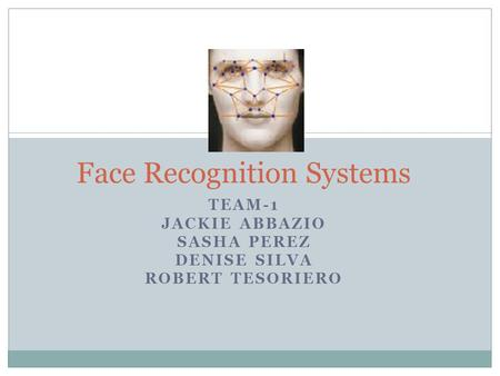 TEAM-1 JACKIE ABBAZIO SASHA PEREZ DENISE SILVA ROBERT TESORIERO Face Recognition Systems.