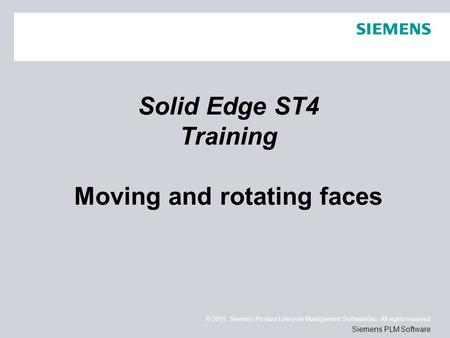 © 2011. Siemens Product Lifecycle Management Software Inc. All rights reserved Siemens PLM Software Solid Edge ST4 Training Moving and rotating faces.