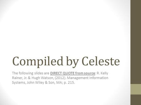 Compiled by Celeste The following slides are DIRECT QUOTE from source: R. Kelly Rainer, Jr. & Hugh Watson, (2012). Management Information Systems, John.