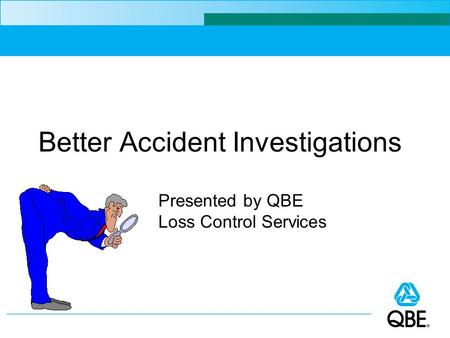 Better Accident Investigations Presented by QBE Loss Control Services.