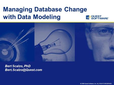 © 2008 Quest Software, Inc. ALL RIGHTS RESERVED. Managing Database Change with Data Modeling Bert Scalzo, PhD