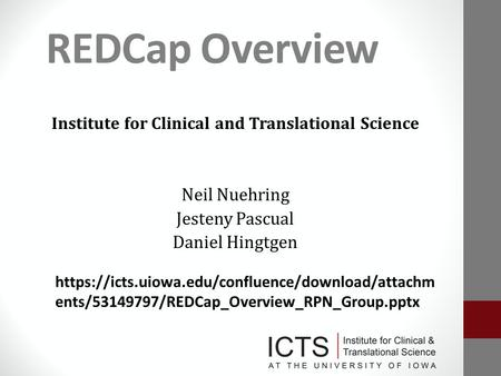 REDCap Overview Institute for Clinical and Translational Science Neil Nuehring Jesteny Pascual Daniel Hingtgen https://icts.uiowa.edu/confluence/download/attachm.