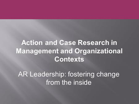 AR Leadership: fostering change from the inside Action and Case Research in Management and Organizational Contexts.