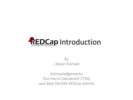 REDCap Introduction By J Kevan Essmyer Acknowledgements: