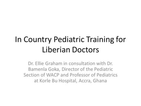 In Country Pediatric Training for Liberian Doctors Dr. Ellie Graham in consultation with Dr. Bamenla Goka, Director of the Pediatric Section of WACP and.