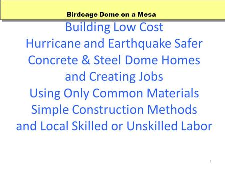 1 Building Low Cost Hurricane and Earthquake Safer Concrete & Steel Dome Homes and Creating Jobs Using Only Common Materials Simple Construction Methods.