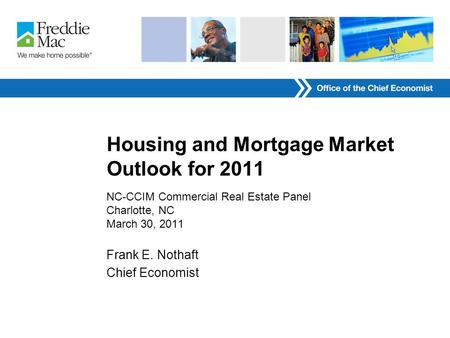 Housing and Mortgage Market Outlook for 2011 NC-CCIM Commercial Real Estate Panel Charlotte, NC March 30, 2011 Frank E. Nothaft Chief Economist.