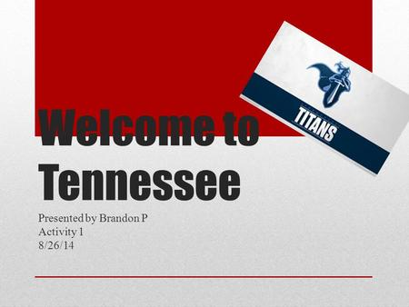 Welcome to Tennessee Presented by Brandon P Activity 1 8/26/14.